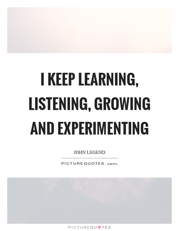I keep learning, listening, growing and experimenting Picture Quote #1