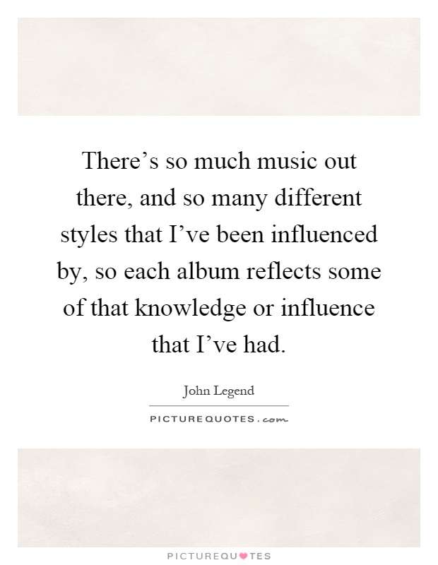 There's so much music out there, and so many different styles that I've been influenced by, so each album reflects some of that knowledge or influence that I've had Picture Quote #1