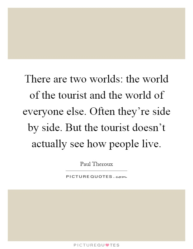 There are two worlds: the world of the tourist and the world of everyone else. Often they're side by side. But the tourist doesn't actually see how people live Picture Quote #1