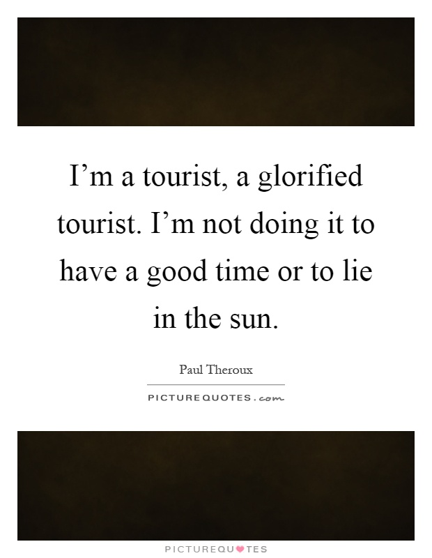 I'm a tourist, a glorified tourist. I'm not doing it to have a good time or to lie in the sun Picture Quote #1