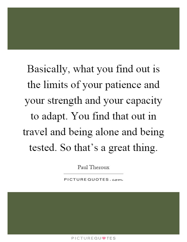 Basically, what you find out is the limits of your patience and your strength and your capacity to adapt. You find that out in travel and being alone and being tested. So that's a great thing Picture Quote #1