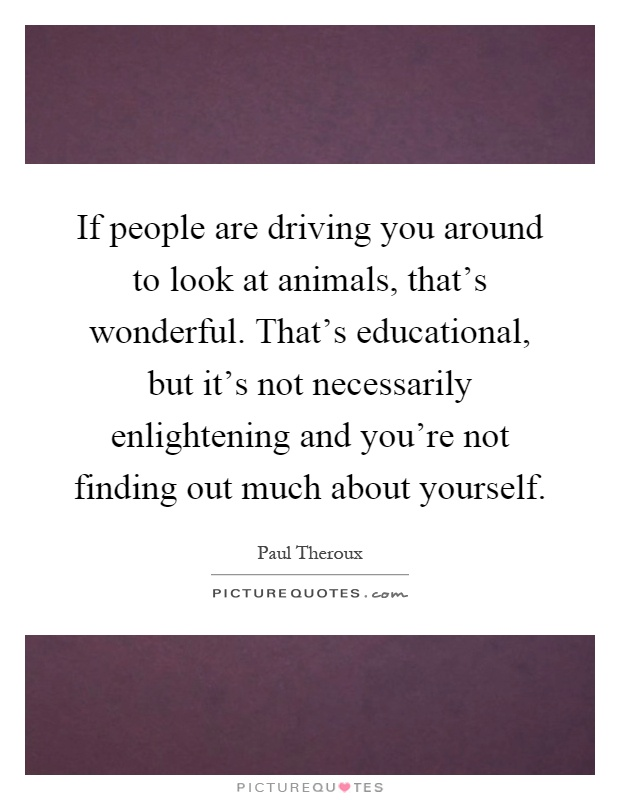 If people are driving you around to look at animals, that's wonderful. That's educational, but it's not necessarily enlightening and you're not finding out much about yourself Picture Quote #1