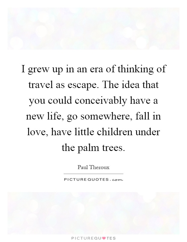 I grew up in an era of thinking of travel as escape. The idea that you could conceivably have a new life, go somewhere, fall in love, have little children under the palm trees Picture Quote #1