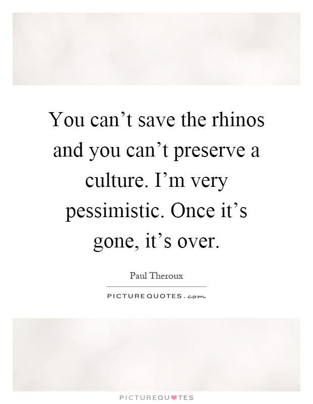 You can't save the rhinos and you can't preserve a culture. I'm very pessimistic. Once it's gone, it's over Picture Quote #1