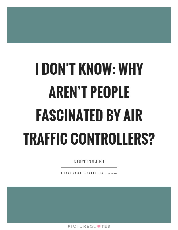 I don't know: Why aren't people fascinated by air traffic controllers? Picture Quote #1
