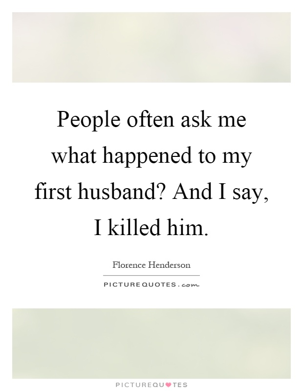 People often ask me what happened to my first husband? And I say, I killed him Picture Quote #1