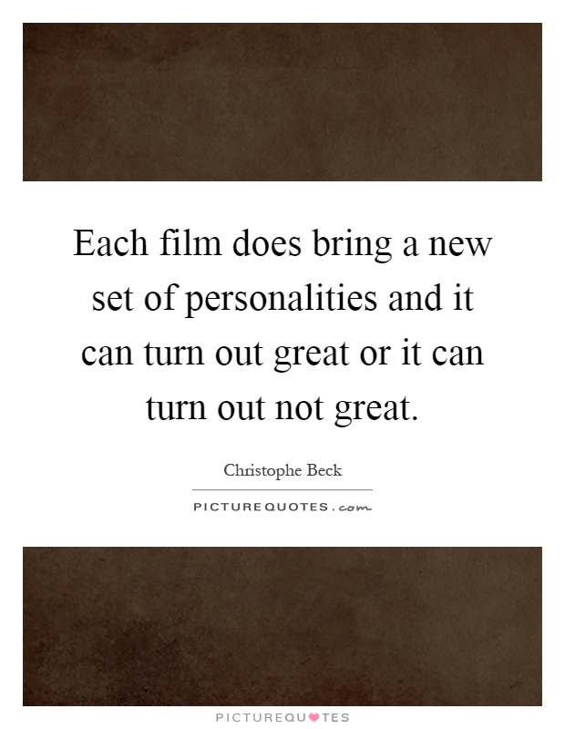 Each film does bring a new set of personalities and it can turn out great or it can turn out not great Picture Quote #1