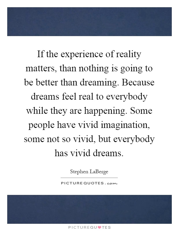 If the experience of reality matters, than nothing is going to be better than dreaming. Because dreams feel real to everybody while they are happening. Some people have vivid imagination, some not so vivid, but everybody has vivid dreams Picture Quote #1