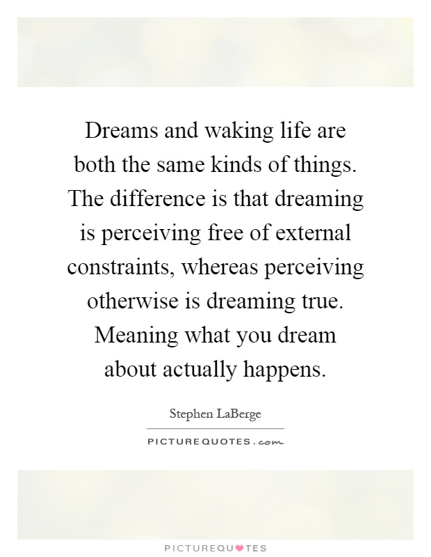 Dreams and waking life are both the same kinds of things. The difference is that dreaming is perceiving free of external constraints, whereas perceiving otherwise is dreaming true. Meaning what you dream about actually happens Picture Quote #1