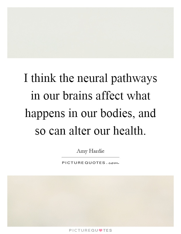 I think the neural pathways in our brains affect what happens in our bodies, and so can alter our health Picture Quote #1
