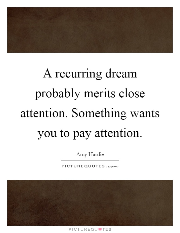 A recurring dream probably merits close attention. Something wants you to pay attention Picture Quote #1