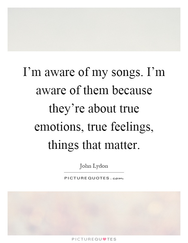 I'm aware of my songs. I'm aware of them because they're about true emotions, true feelings, things that matter Picture Quote #1
