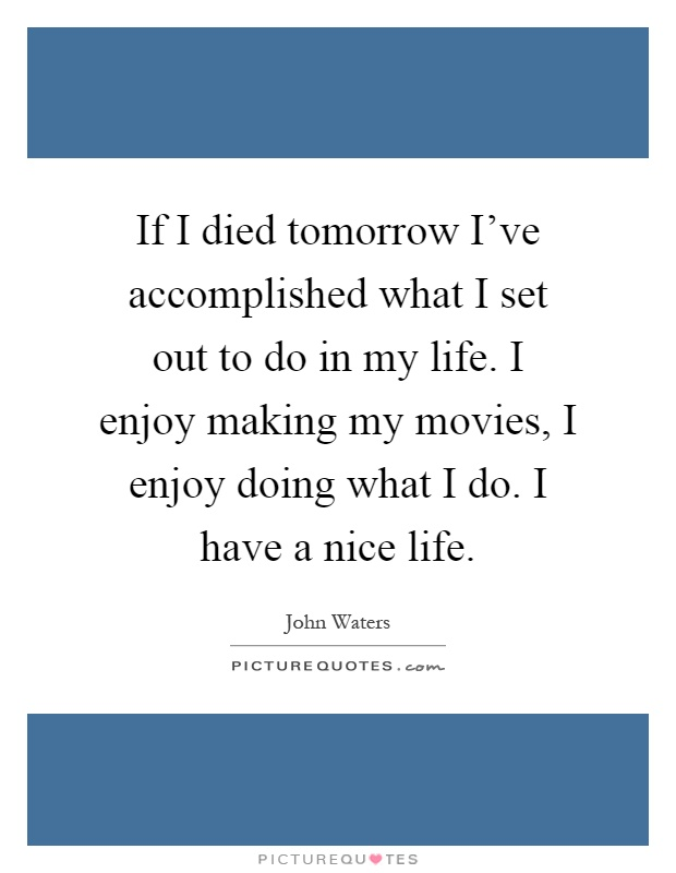 If I died tomorrow I've accomplished what I set out to do in my life. I enjoy making my movies, I enjoy doing what I do. I have a nice life Picture Quote #1