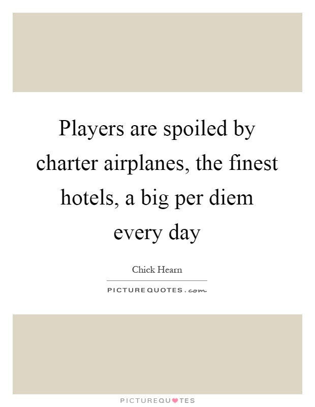 Players are spoiled by charter airplanes, the finest hotels, a big per diem every day Picture Quote #1