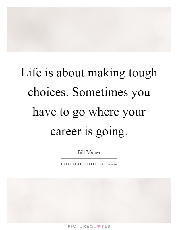Life is about making tough choices. Sometimes you have to go where your career is going Picture Quote #1