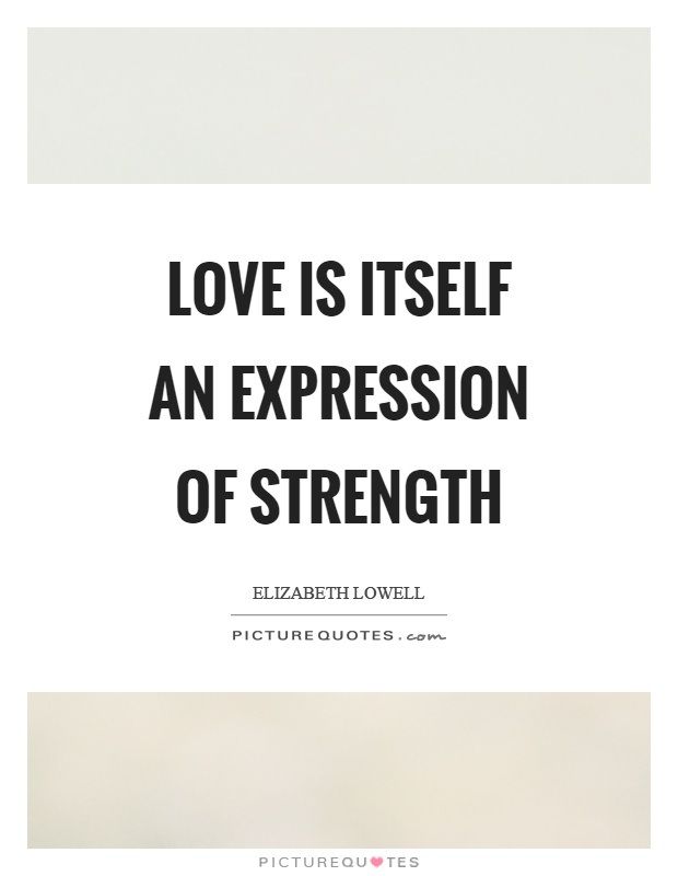 Love is itself an expression of strength Picture Quote #1