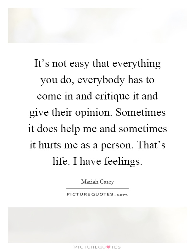 It's not easy that everything you do, everybody has to come in and critique it and give their opinion. Sometimes it does help me and sometimes it hurts me as a person. That's life. I have feelings Picture Quote #1