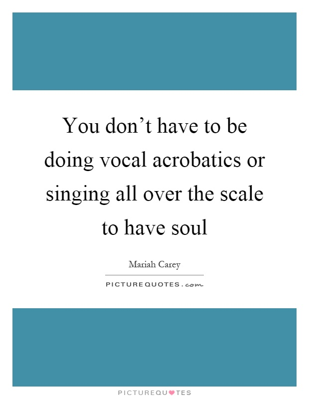 You don't have to be doing vocal acrobatics or singing all over the scale to have soul Picture Quote #1