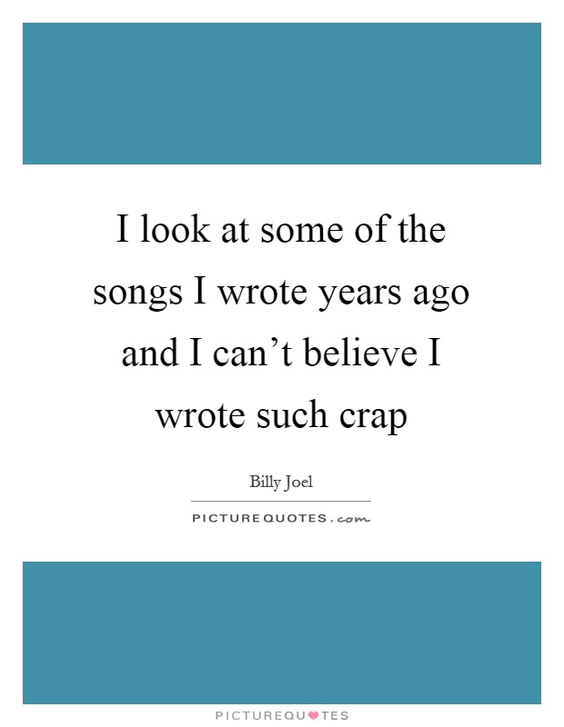 I look at some of the songs I wrote years ago and I can't believe I wrote such crap Picture Quote #1