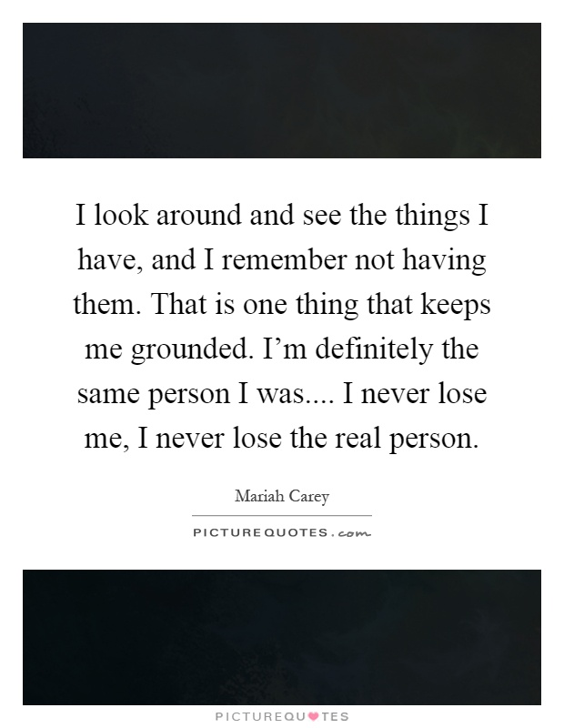 I look around and see the things I have, and I remember not having them. That is one thing that keeps me grounded. I'm definitely the same person I was.... I never lose me, I never lose the real person Picture Quote #1