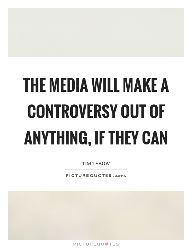 The media will make a controversy out of anything, if they can Picture Quote #1