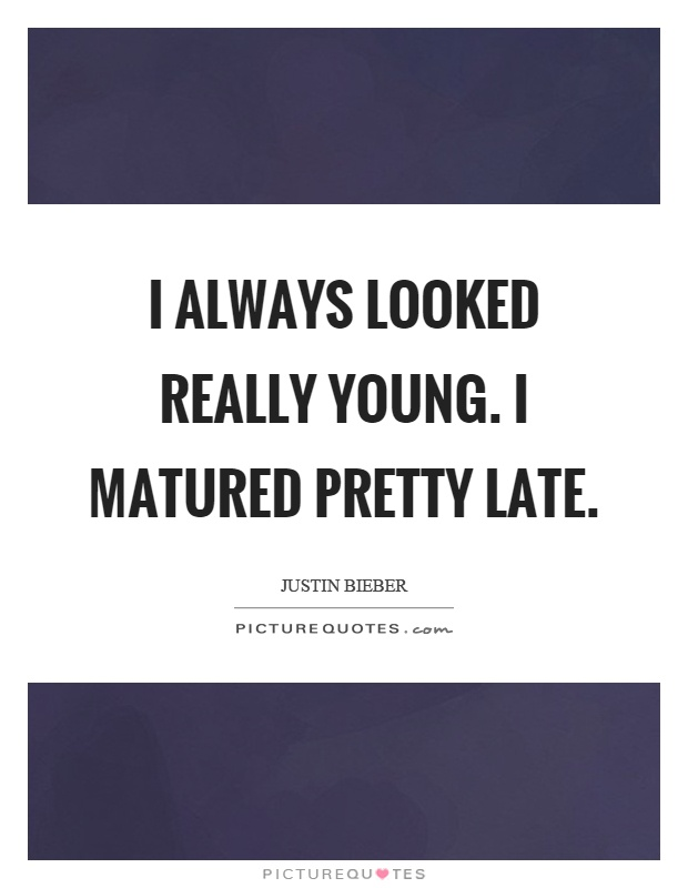 I always looked really young. I matured pretty late Picture Quote #1
