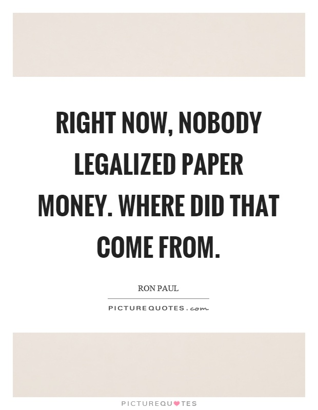 Right now, nobody legalized paper money. Where did that come from Picture Quote #1