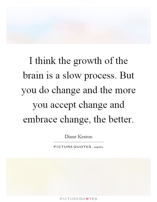 I think the growth of the brain is a slow process. But you do change and the more you accept change and embrace change, the better Picture Quote #1