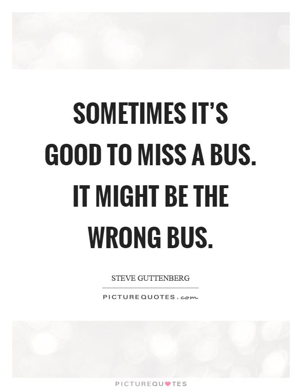 Sometimes it's good to miss a bus. It might be the wrong bus Picture Quote #1
