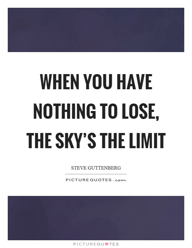 When you have nothing to lose, the sky's the limit Picture Quote #1