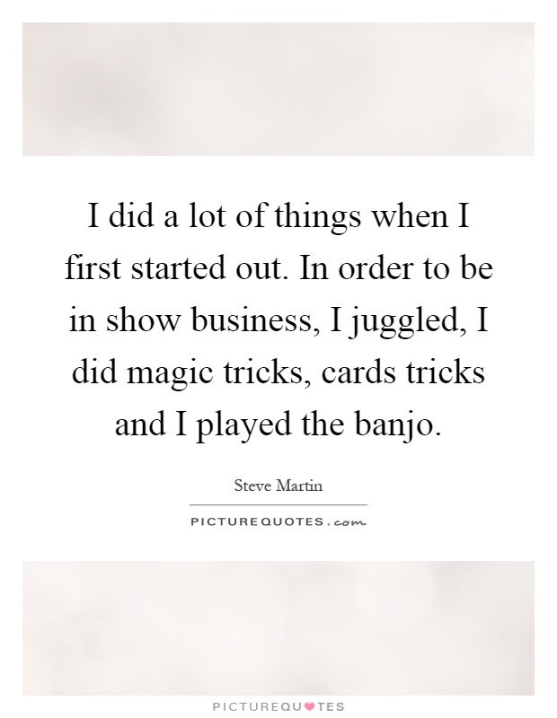I did a lot of things when I first started out. In order to be ...
