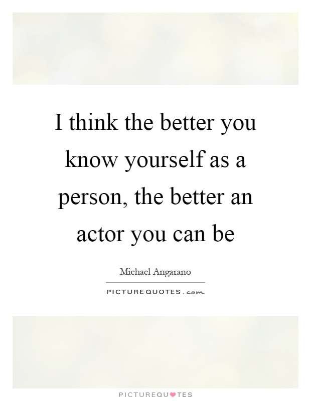 I think the better you know yourself as a person, the better an actor you can be Picture Quote #1
