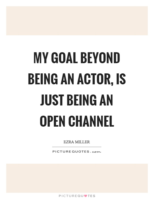 My goal beyond being an actor, is just being an open channel Picture Quote #1