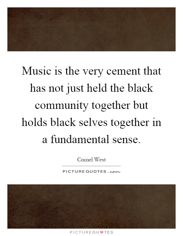 Music is the very cement that has not just held the black community together but holds black selves together in a fundamental sense Picture Quote #1