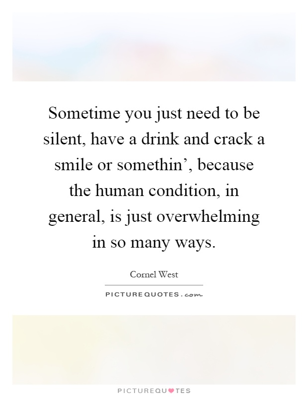 Sometime you just need to be silent, have a drink and crack ...