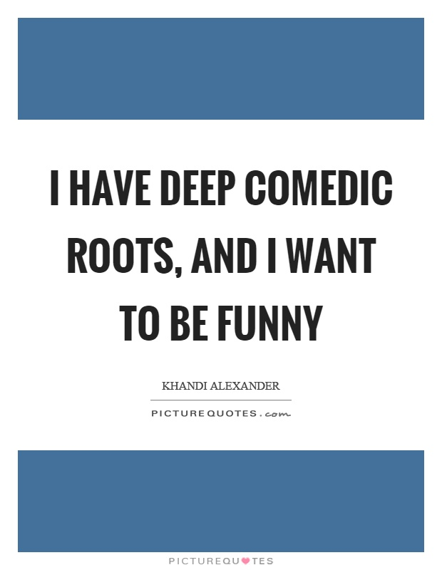 I have deep comedic roots, and I want to be funny Picture Quote #1