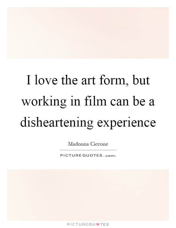 I love the art form, but working in film can be a disheartening experience Picture Quote #1