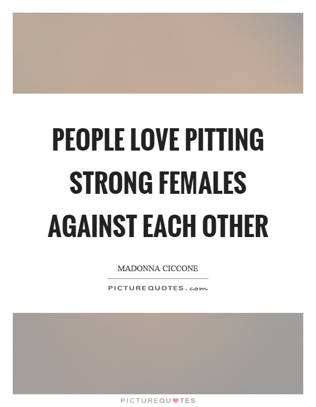 People love pitting strong females against each other Picture Quote #1
