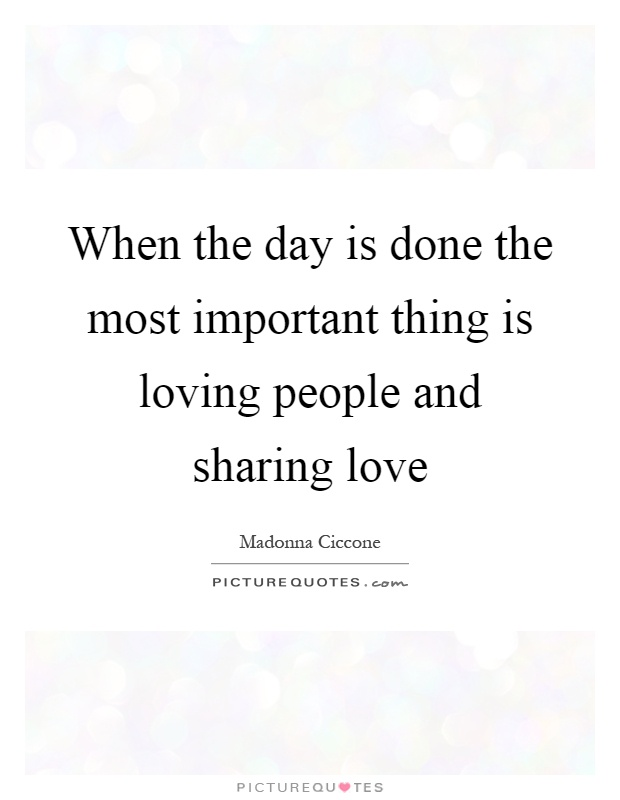When the day is done the most important thing is loving people and sharing love Picture Quote #1
