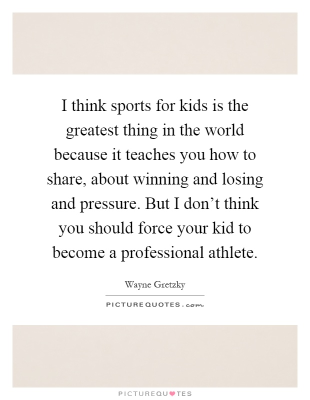I think sports for kids is the greatest thing in the world because it teaches you how to share, about winning and losing and pressure. But I don't think you should force your kid to become a professional athlete Picture Quote #1