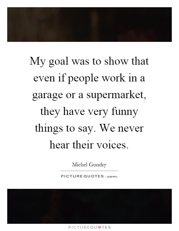 My goal was to show that even if people work in a garage or a supermarket, they have very funny things to say. We never hear their voices Picture Quote #1