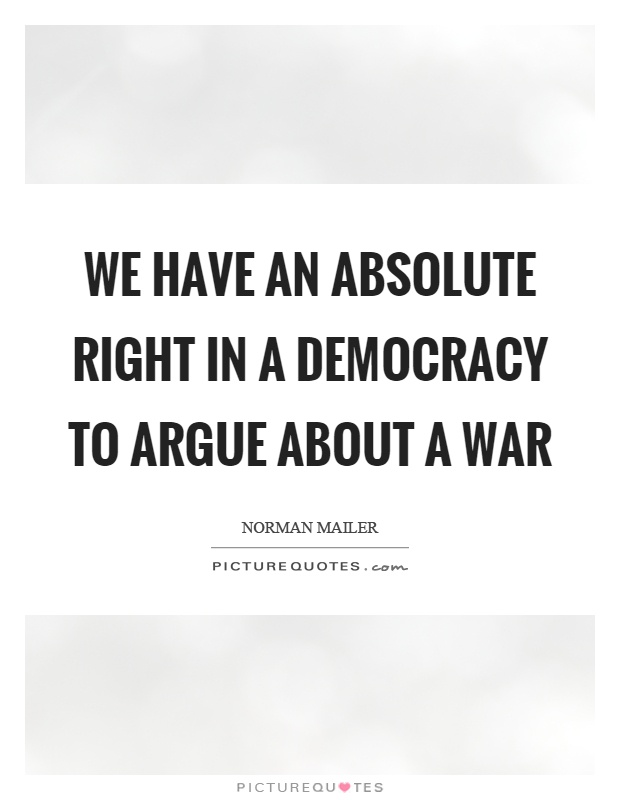 We have an absolute right in a democracy to argue about a war Picture Quote #1