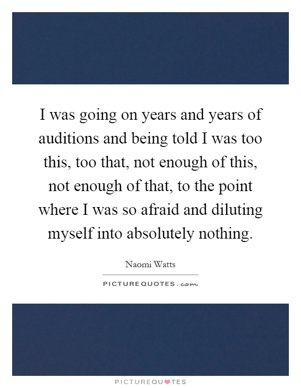 I was going on years and years of auditions and being told I was too this, too that, not enough of this, not enough of that, to the point where I was so afraid and diluting myself into absolutely nothing Picture Quote #1