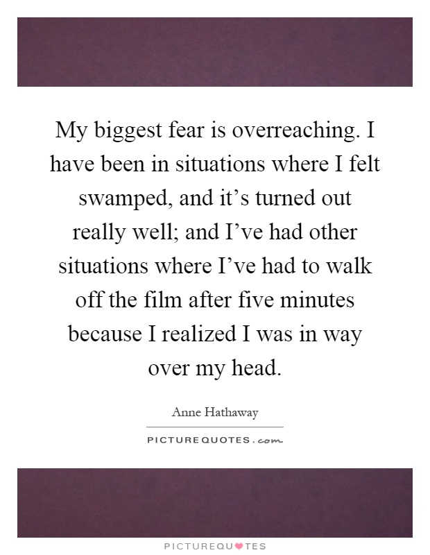 My biggest fear is overreaching. I have been in situations where I felt swamped, and it's turned out really well; and I've had other situations where I've had to walk off the film after five minutes because I realized I was in way over my head Picture Quote #1