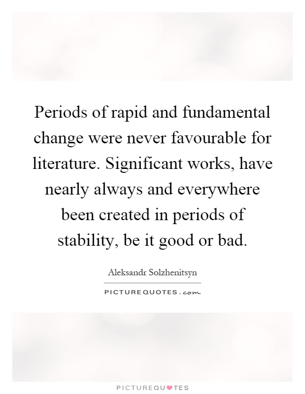 Periods of rapid and fundamental change were never favourable for literature. Significant works, have nearly always and everywhere been created in periods of stability, be it good or bad Picture Quote #1