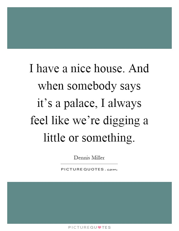 I have a nice house. And when somebody says it's a palace, I always feel like we're digging a little or something Picture Quote #1
