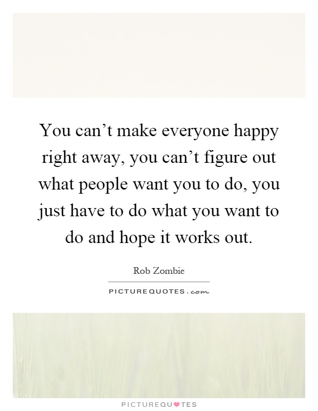 You can't make everyone happy right away, you can't figure out what people want you to do, you just have to do what you want to do and hope it works out Picture Quote #1