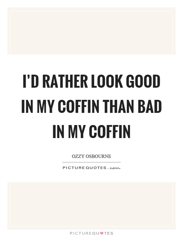 I'd rather look good in my coffin than bad in my coffin Picture Quote #1