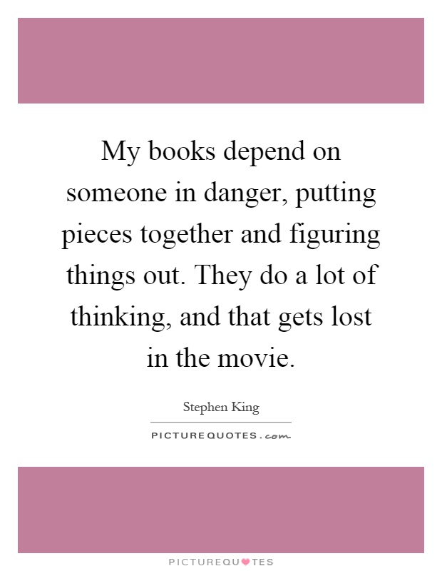 My books depend on someone in danger, putting pieces together and figuring things out. They do a lot of thinking, and that gets lost in the movie Picture Quote #1