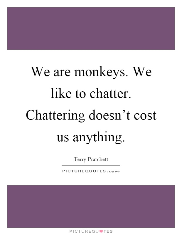 We are monkeys. We like to chatter. Chattering doesn't cost us anything Picture Quote #1